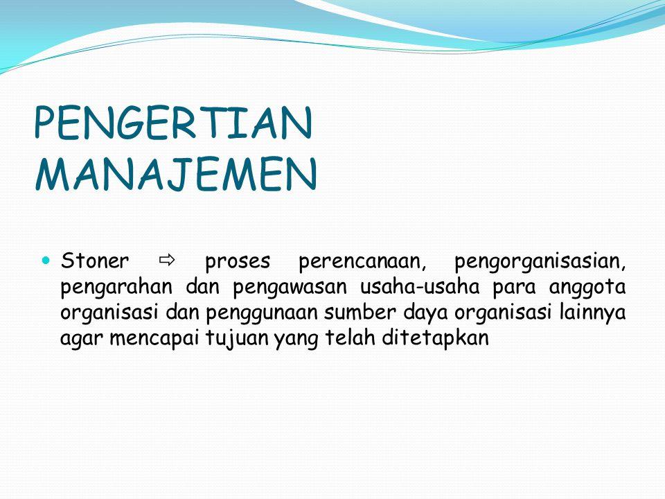 PENGERTIAN MANAJEMEN Stoner  proses perencanaan, pengorganisasian, pengarahan dan pengawasan usaha-usaha para anggota organisasi dan penggunaan sumbe