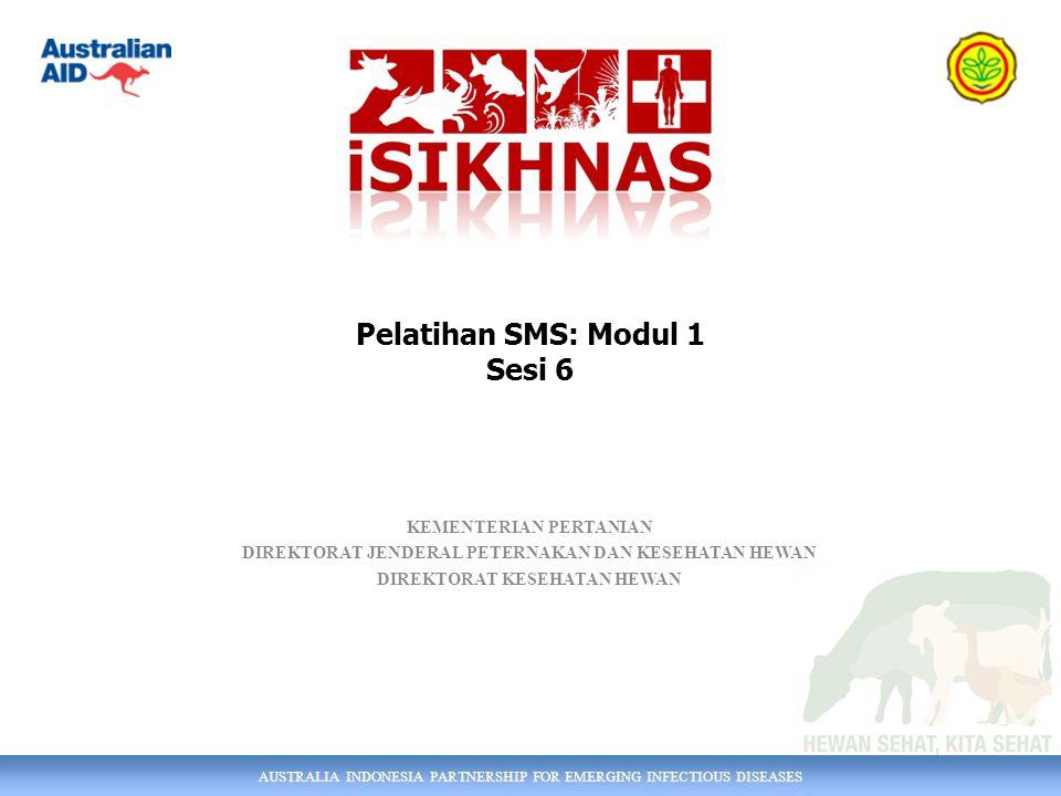 AUSTRALIA INDONESIA PARTNERSHIP FOR EMERGING INFECTIOUS DISEASES KEMENTERIAN PERTANIAN DIREKTORAT JENDERAL PETERNAKAN DAN KESEHATAN HEWAN DIREKTORAT KESEHATAN HEWAN Pelatihan SMS: Modul 1 Sesi 6