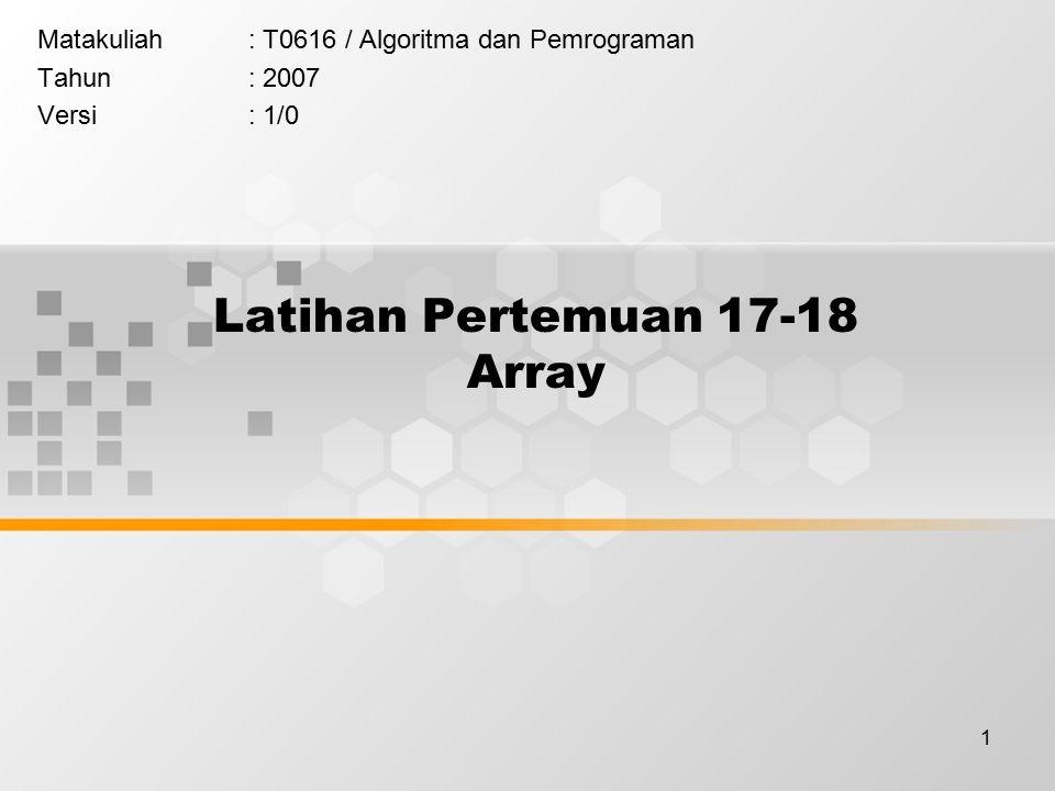 1 Latihan Pertemuan 17-18 Array Matakuliah: T0616 / Algoritma dan Pemrograman Tahun: 2007 Versi: 1/0