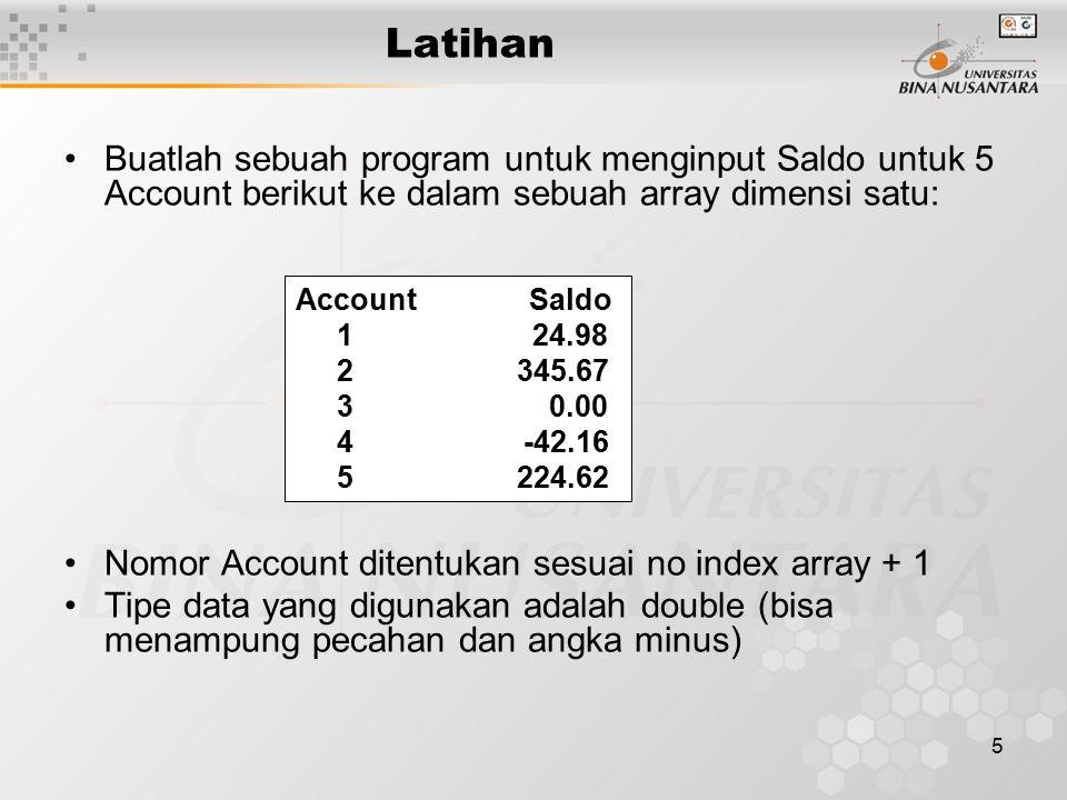 5 Latihan Buatlah sebuah program untuk menginput Saldo untuk 5 Account berikut ke dalam sebuah array dimensi satu: Nomor Account ditentukan sesuai no index array + 1 Tipe data yang digunakan adalah double (bisa menampung pecahan dan angka minus) Account Saldo 1 24.98 2 345.67 3 0.00 4 -42.16 5 224.62
