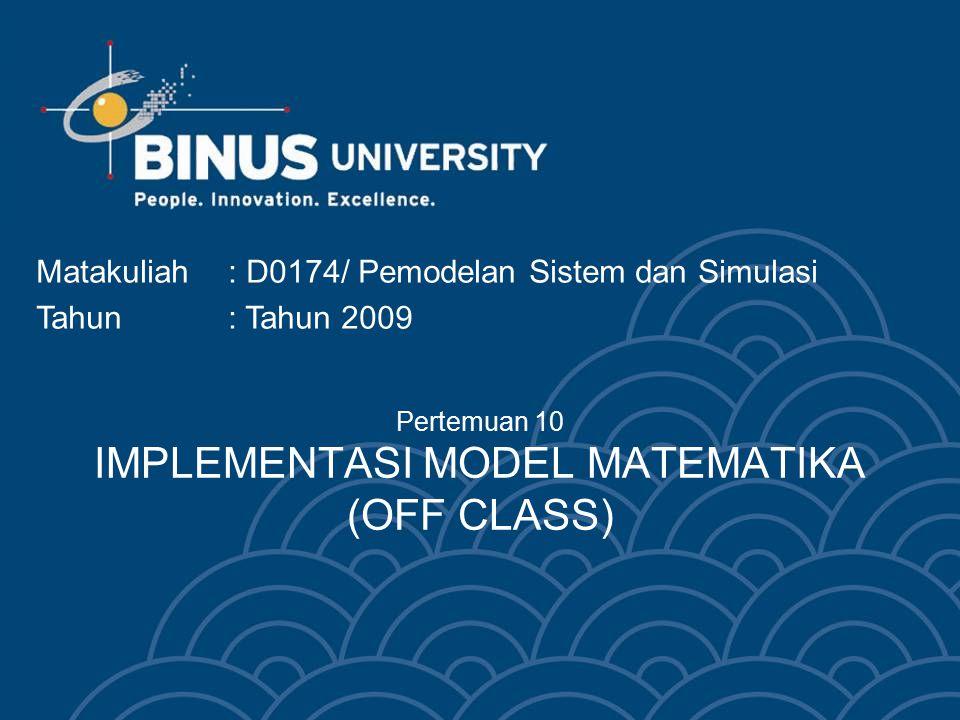 Pertemuan 10 IMPLEMENTASI MODEL MATEMATIKA (OFF CLASS) Matakuliah: D0174/ Pemodelan Sistem dan Simulasi Tahun: Tahun 2009
