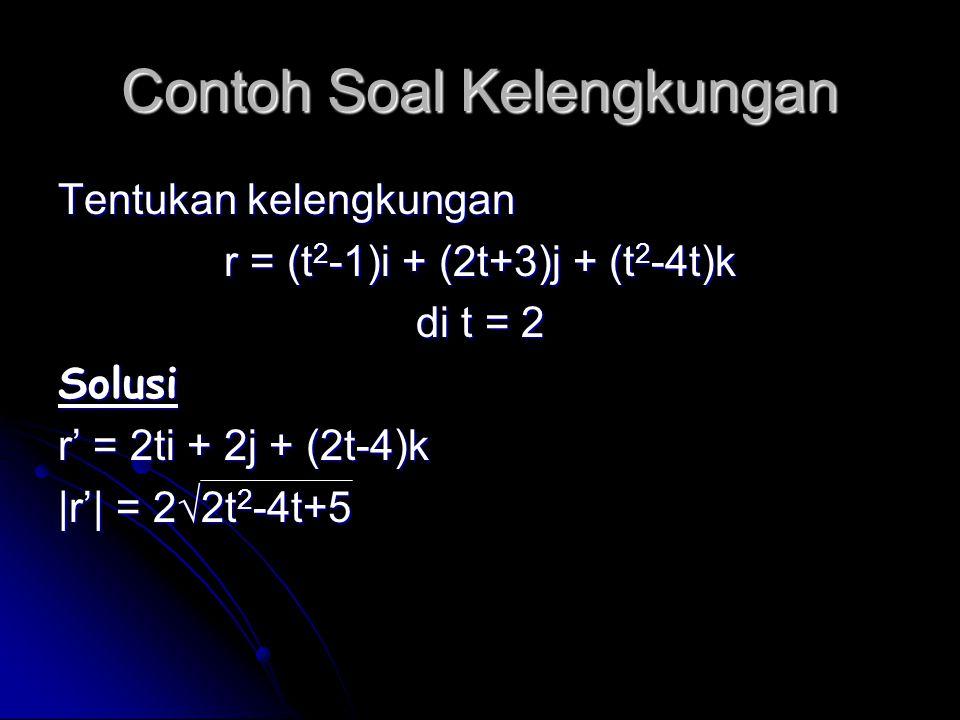 Contoh Soal Kelengkungan Tentukan kelengkungan r = (t 2 -1)i + (2t+3)j + (t 2 -4t)k di t = 2 Solusi r' = 2ti + 2j + (2t-4)k |r'| = 2√2t 2 -4t+5