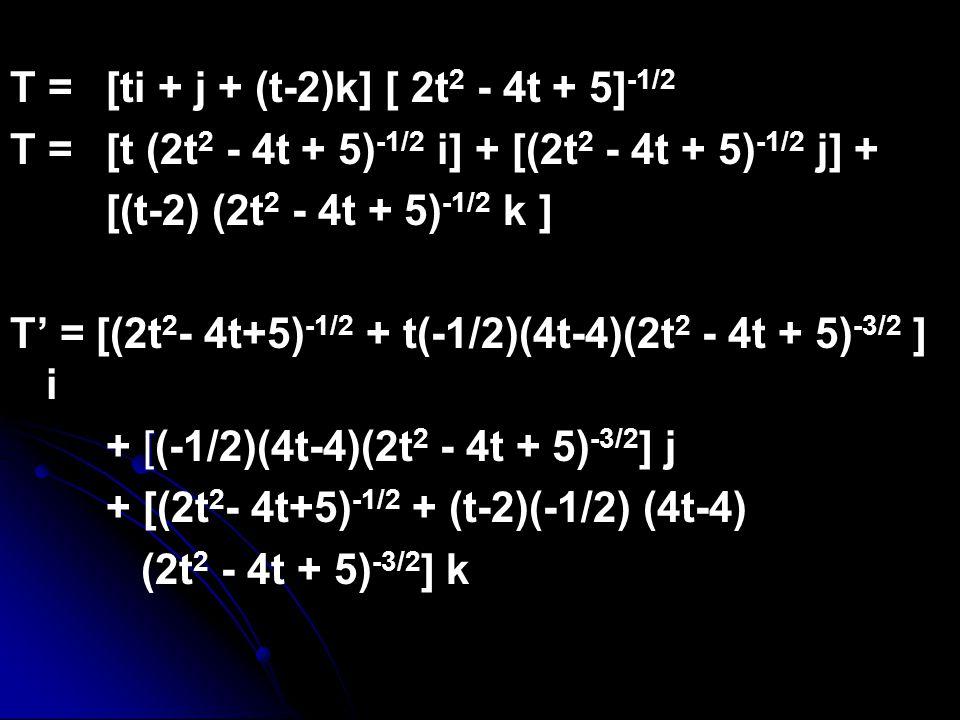 T =[ti + j + (t-2)k] [ 2t 2 - 4t + 5] -1/2 T =[t (2t 2 - 4t + 5) -1/2 i] + [(2t 2 - 4t + 5) -1/2 j] + [(t-2) (2t 2 - 4t + 5) -1/2 k ] T' = [(2t 2 - 4t