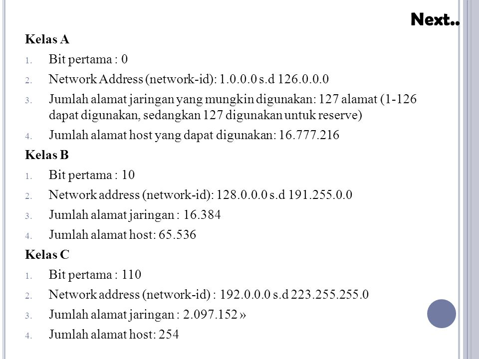 Kelas A 1. Bit pertama : 0 2. Network Address (network-id): 1.0.0.0 s.d 126.0.0.0 3. Jumlah alamat jaringan yang mungkin digunakan: 127 alamat (1-126