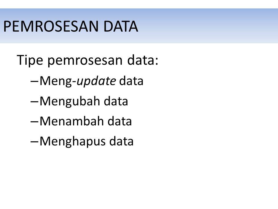 PEMROSESAN DATA Tipe pemrosesan data: – Meng-update data – Mengubah data – Menambah data – Menghapus data