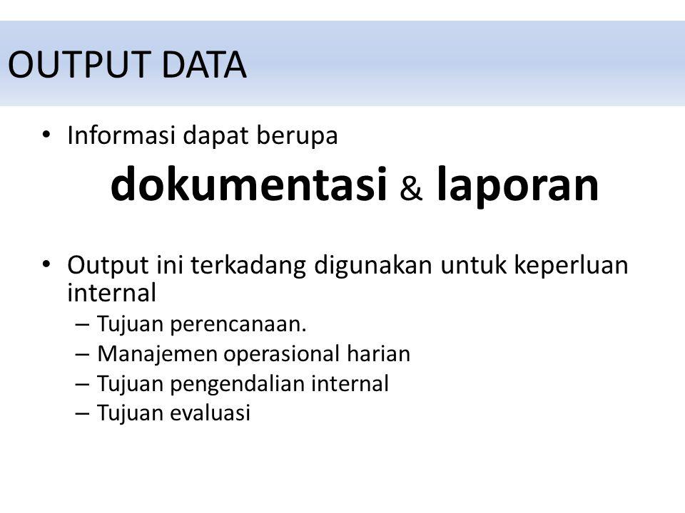 OUTPUT DATA Informasi dapat berupa dokumentasi & laporan Output ini terkadang digunakan untuk keperluan internal – Tujuan perencanaan.