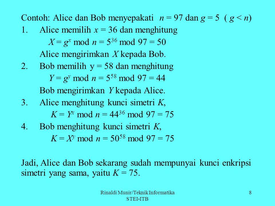 8 Contoh: Alice dan Bob menyepakati n = 97 dan g = 5 ( g < n) 1.Alice memilih x = 36 dan menghitung X = g x mod n = 5 36 mod 97 = 50 Alice mengirimkan
