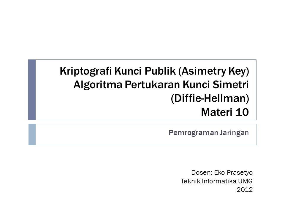 Kriptografi Kunci Publik (Asimetry Key) Algoritma Pertukaran Kunci Simetri (Diffie-Hellman) Materi 10 Pemrograman Jaringan Dosen: Eko Prasetyo Teknik