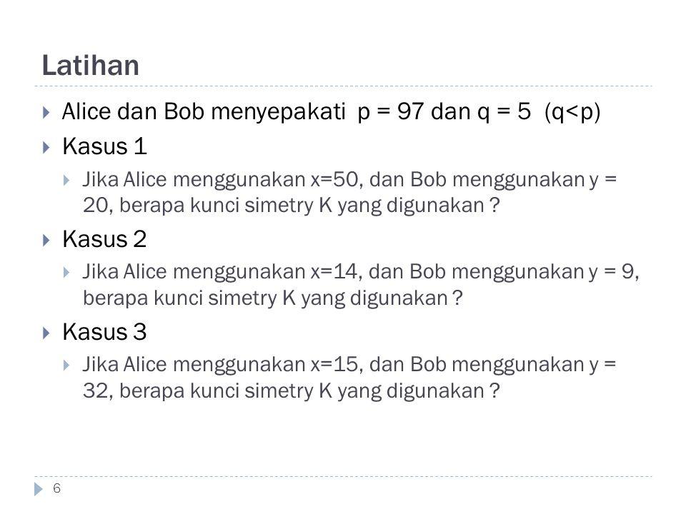 Latihan  Alice dan Bob menyepakati p = 97 dan q = 5 (q<p)  Kasus 1  Jika Alice menggunakan x=50, dan Bob menggunakan y = 20, berapa kunci simetry K