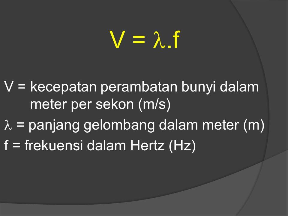 V =.f V = kecepatan perambatan bunyi dalam meter per sekon (m/s) = panjang gelombang dalam meter (m) f = frekuensi dalam Hertz (Hz)