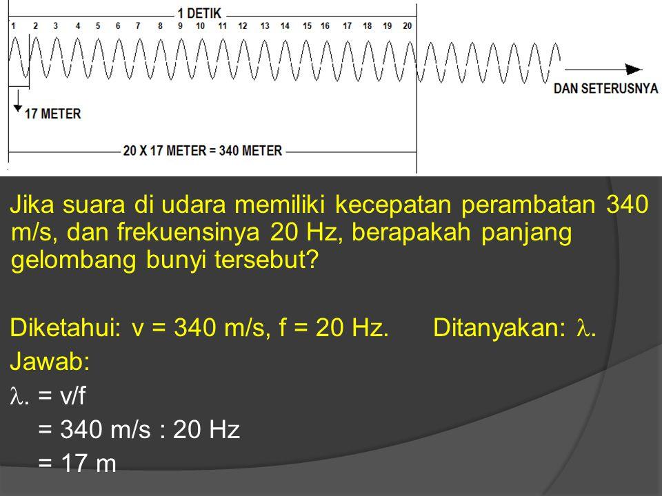 Jika suara di udara memiliki kecepatan perambatan 340 m/s, dan frekuensinya 20 Hz, berapakah panjang gelombang bunyi tersebut? Diketahui: v = 340 m/s,