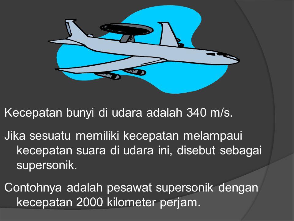 Kecepatan bunyi di udara adalah 340 m/s. Jika sesuatu memiliki kecepatan melampaui kecepatan suara di udara ini, disebut sebagai supersonik. Contohnya
