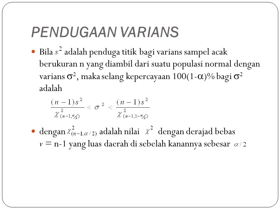 PENDUGAAN VARIANS Bila adalah penduga titik bagi varians sampel acak berukuran n yang diambil dari suatu populasi normal dengan varians  2, maka selang kepercayaan 100(1-  )% bagi  2 adalah dengan adalah nilai dengan derajad bebas v = n-1 yang luas daerah di sebelah kanannya sebesar