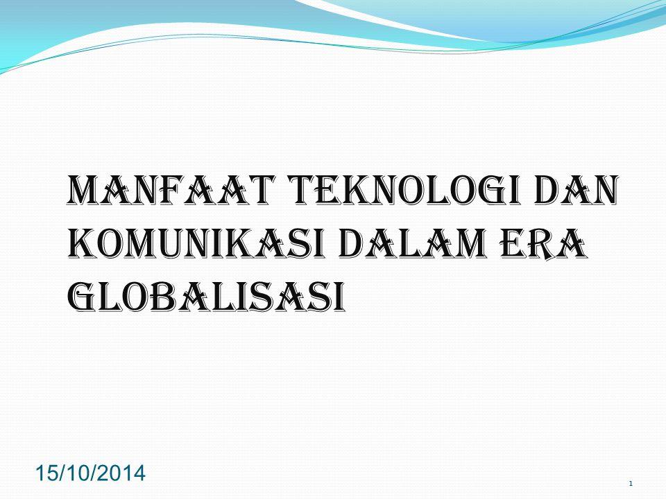 MANFAAT TEKNOLOGI DAN KOMUNIKASI DALAM ERA GLOBALISASI 15/10/2014 1