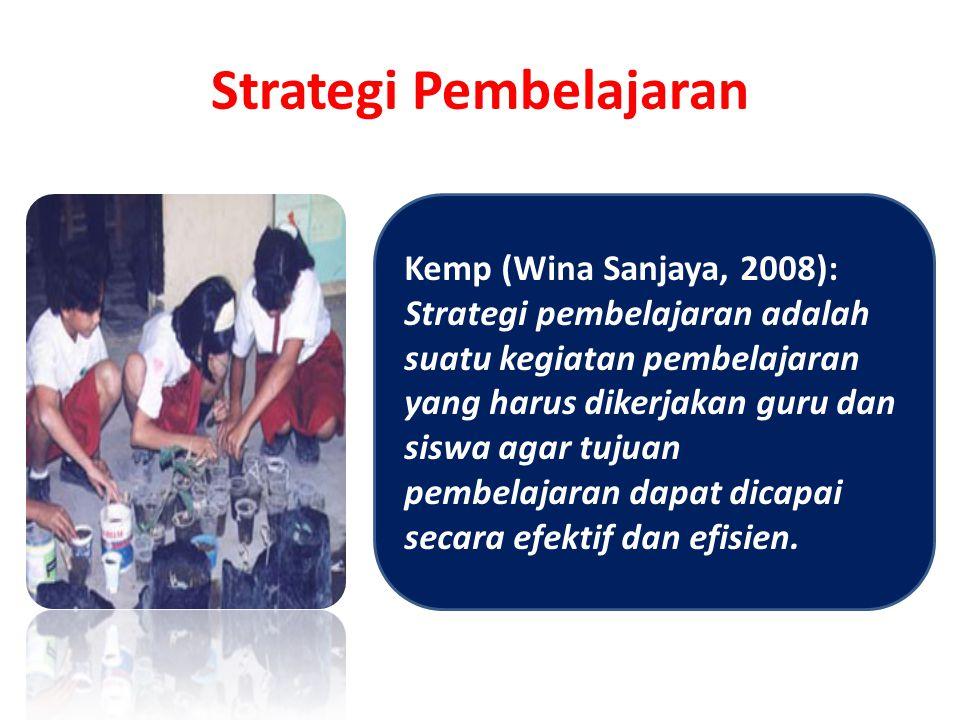 Strategi Pembelajaran Kemp (Wina Sanjaya, 2008): Strategi pembelajaran adalah suatu kegiatan pembelajaran yang harus dikerjakan guru dan siswa agar tujuan pembelajaran dapat dicapai secara efektif dan efisien.