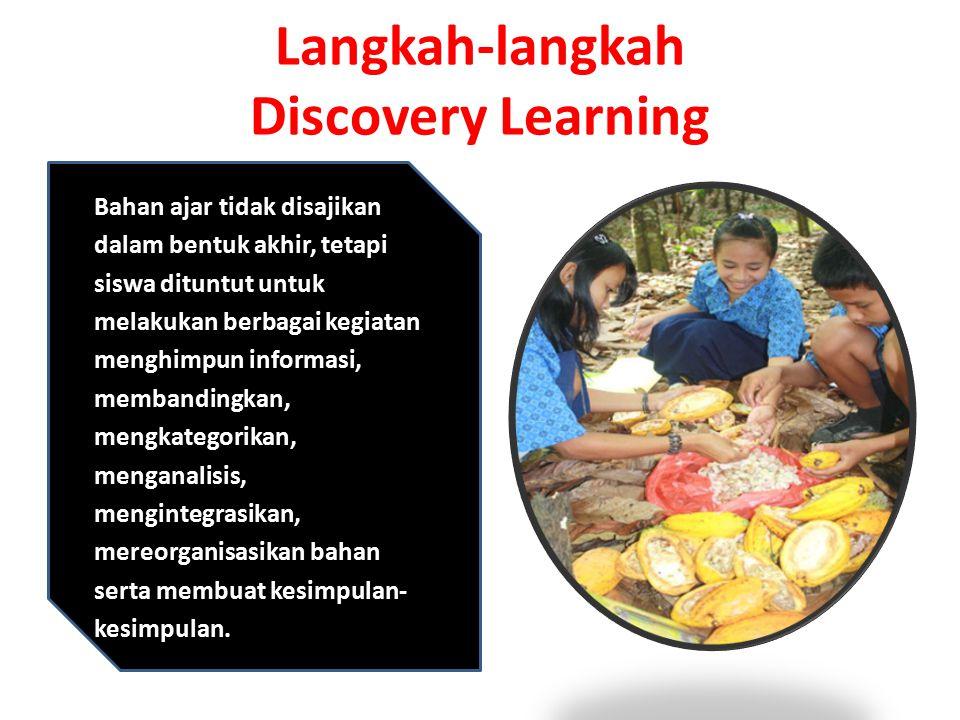 Langkah-langkah Discovery Learning Bahan ajar tidak disajikan dalam bentuk akhir, tetapi siswa dituntut untuk melakukan berbagai kegiatan menghimpun informasi, membandingkan, mengkategorikan, menganalisis, mengintegrasikan, mereorganisasikan bahan serta membuat kesimpulan- kesimpulan.