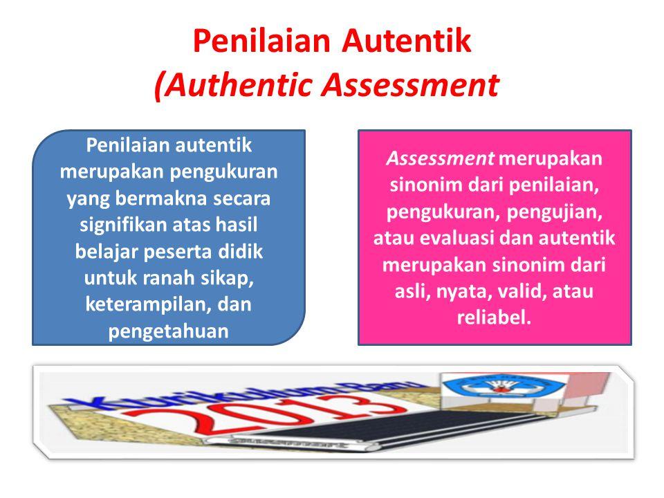 Penilaian Autentik (Authentic Assessment) Assessment merupakan sinonim dari penilaian, pengukuran, pengujian, atau evaluasi dan autentik merupakan sinonim dari asli, nyata, valid, atau reliabel.