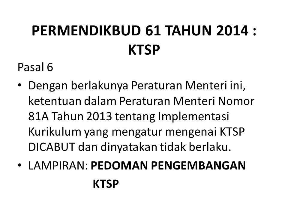 PERMENDIKBUD 61 TAHUN 2014 : KTSP Pasal 6 Dengan berlakunya Peraturan Menteri ini, ketentuan dalam Peraturan Menteri Nomor 81A Tahun 2013 tentang Implementasi Kurikulum yang mengatur mengenai KTSP DICABUT dan dinyatakan tidak berlaku.