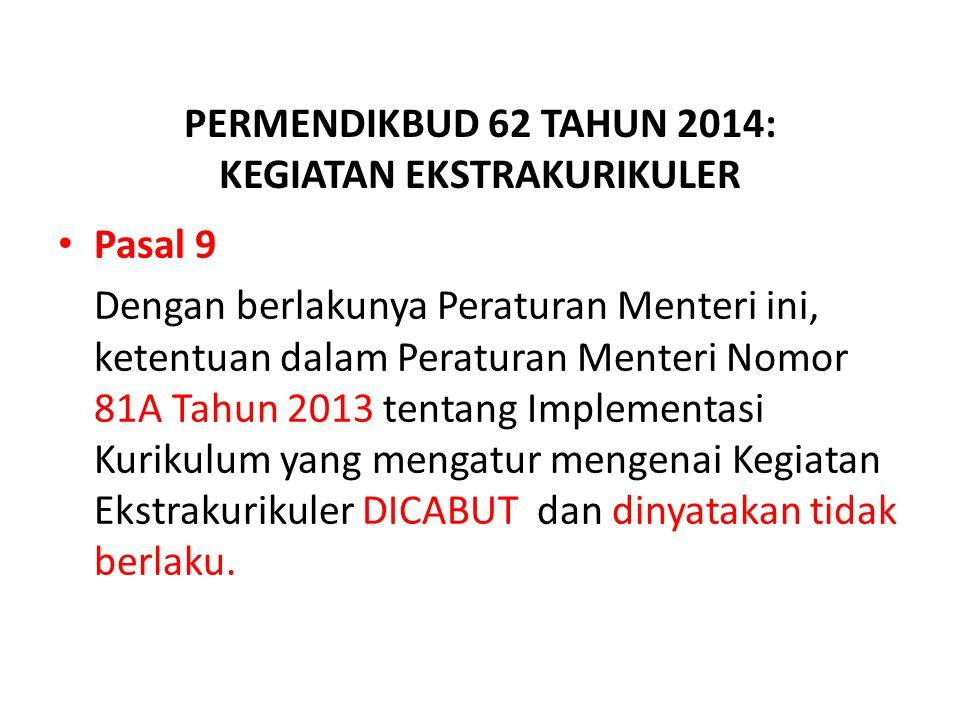 PERMENDIKBUD 62 TAHUN 2014: KEGIATAN EKSTRAKURIKULER Pasal 9 Dengan berlakunya Peraturan Menteri ini, ketentuan dalam Peraturan Menteri Nomor 81A Tahun 2013 tentang Implementasi Kurikulum yang mengatur mengenai Kegiatan Ekstrakurikuler DICABUT dan dinyatakan tidak berlaku.