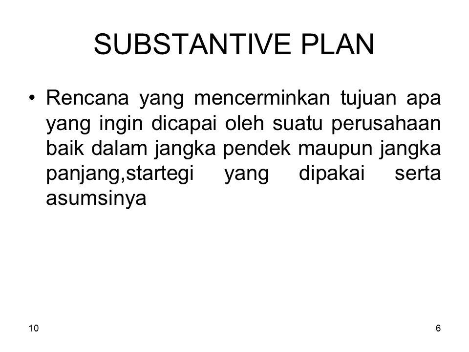 106 SUBSTANTIVE PLAN Rencana yang mencerminkan tujuan apa yang ingin dicapai oleh suatu perusahaan baik dalam jangka pendek maupun jangka panjang,startegi yang dipakai serta asumsinya