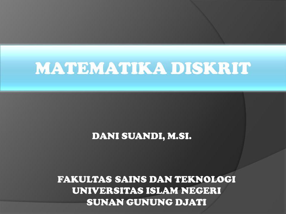 MATEMATIKA DISKRIT FAKULTAS SAINS DAN TEKNOLOGI UNIVERSITAS ISLAM NEGERI SUNAN GUNUNG DJATI DANI SUANDI, M.SI.