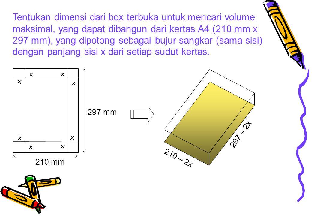 Vol = V = (297 – 2x)(210 – 2x)x Max V = (297 – 2x)(210 – 2x)x = 62370x -1014x 2 + 4x 3 f = -V=-62370 + 1014x 2 - 4x 3 f'(x) = -62370 + 2028x – 12x 2 = 0 X 1 * = 40,423 mm f (x) = 2028 – 24x = 1057,848  f (x) > 0, Min  Max of V X * = 40,423 mm Panjang = 297 – 2x = 216,154 mm Lebar = 210 – 2x = 129,154 mm Max V = 40,423 * 216,154 *129,154 = 1128495,1 mm 3 = 1128,5 cm 3 X 1 = 40,423 mm X 2 = 128,577 mm