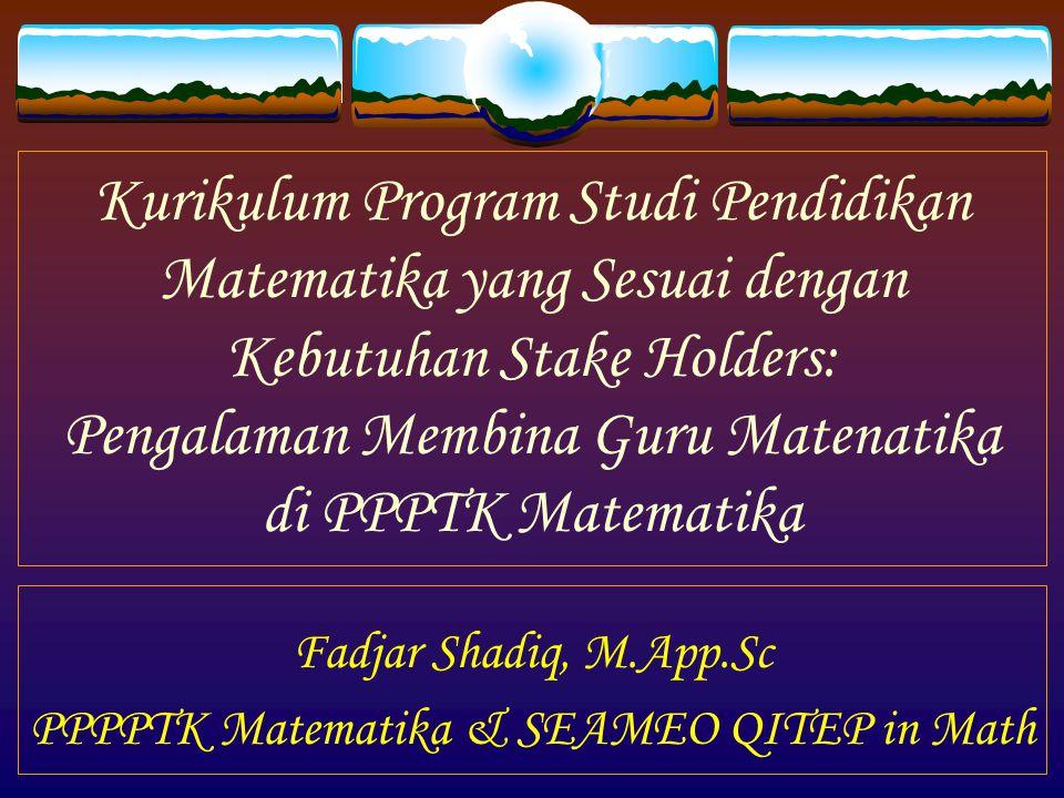 Kurikulum Program Studi Pendidikan Matematika yang Sesuai dengan Kebutuhan Stake Holders: Pengalaman Membina Guru Matenatika di PPPTK Matematika Fadjar Shadiq, M.App.Sc PPPPTK Matematika & SEAMEO QITEP in Math