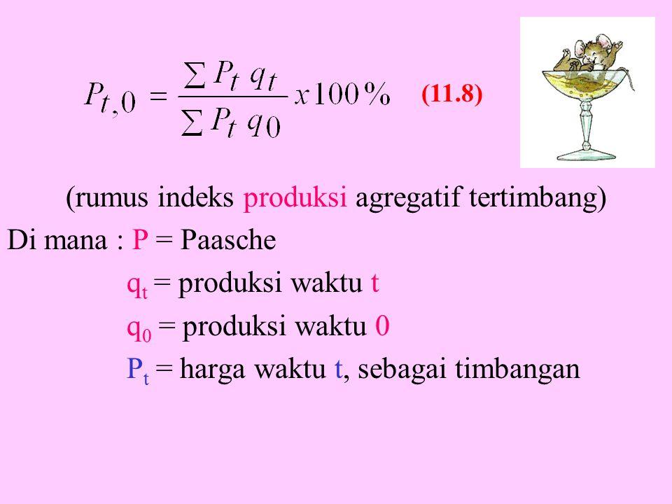 (rumus indeks produksi agregatif tertimbang) Di mana : P = Paasche q t = produksi waktu t q 0 = produksi waktu 0 P t = harga waktu t, sebagai timbangan (11.8)