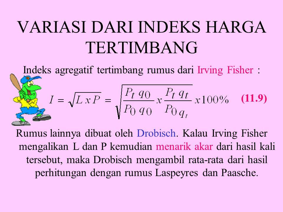 VARIASI DARI INDEKS HARGA TERTIMBANG Indeks agregatif tertimbang rumus dari Irving Fisher : Rumus lainnya dibuat oleh Drobisch.