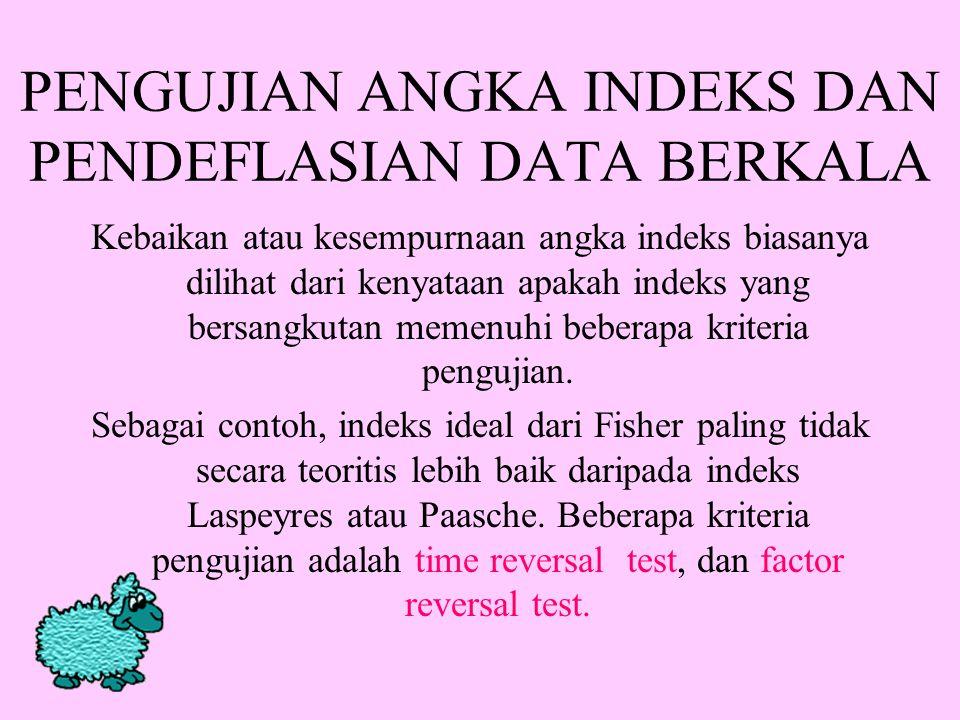 PENGUJIAN ANGKA INDEKS DAN PENDEFLASIAN DATA BERKALA Kebaikan atau kesempurnaan angka indeks biasanya dilihat dari kenyataan apakah indeks yang bersangkutan memenuhi beberapa kriteria pengujian.