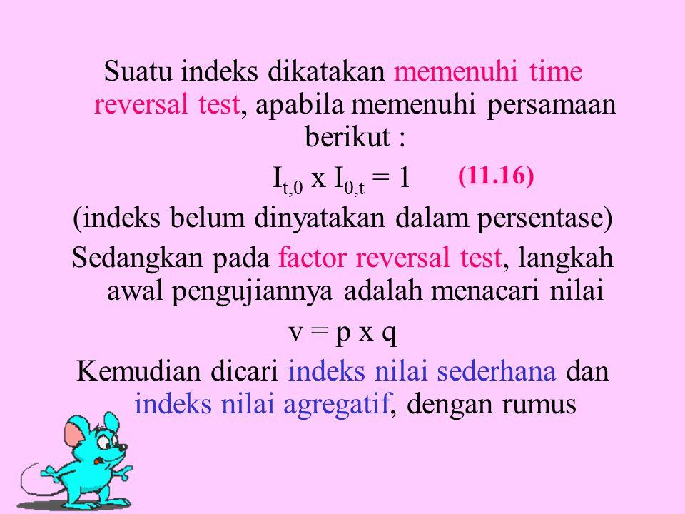 Suatu indeks dikatakan memenuhi time reversal test, apabila memenuhi persamaan berikut : I t,0 x I 0,t = 1 (indeks belum dinyatakan dalam persentase) Sedangkan pada factor reversal test, langkah awal pengujiannya adalah menacari nilai v = p x q Kemudian dicari indeks nilai sederhana dan indeks nilai agregatif, dengan rumus (11.16)