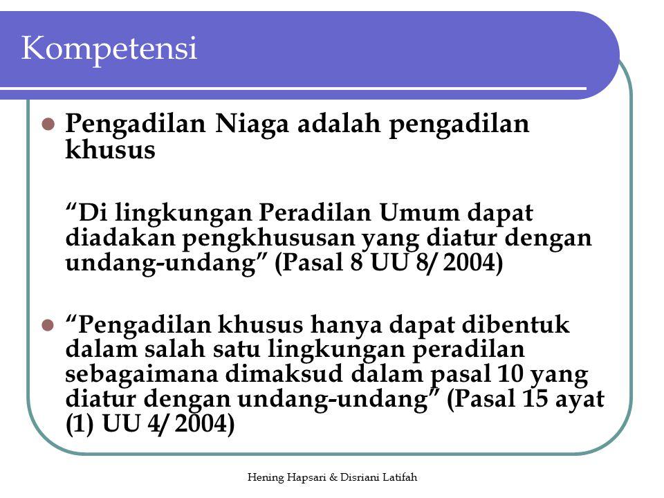 Hening Hapsari & Disriani Latifah Kompetensi Pengadilan Niaga adalah pengadilan khusus Di lingkungan Peradilan Umum dapat diadakan pengkhususan yang diatur dengan undang-undang (Pasal 8 UU 8/ 2004) Pengadilan khusus hanya dapat dibentuk dalam salah satu lingkungan peradilan sebagaimana dimaksud dalam pasal 10 yang diatur dengan undang-undang (Pasal 15 ayat (1) UU 4/ 2004)