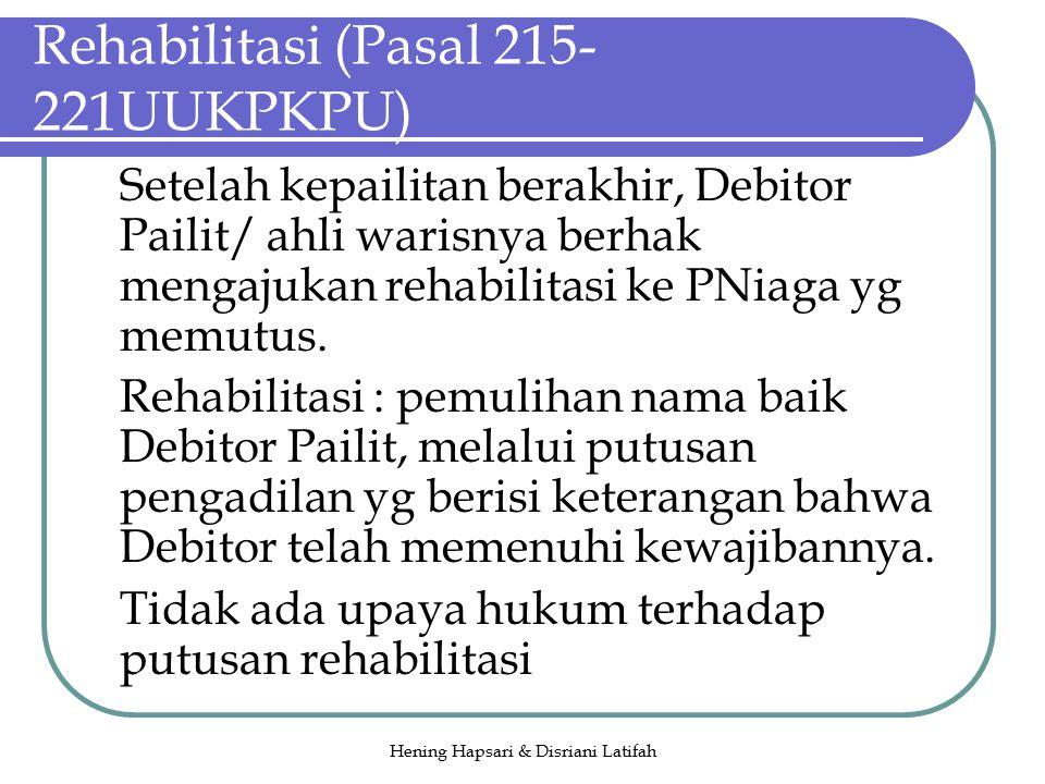 Hening Hapsari & Disriani Latifah Rehabilitasi (Pasal 215- 221UUKPKPU) Setelah kepailitan berakhir, Debitor Pailit/ ahli warisnya berhak mengajukan rehabilitasi ke PNiaga yg memutus.