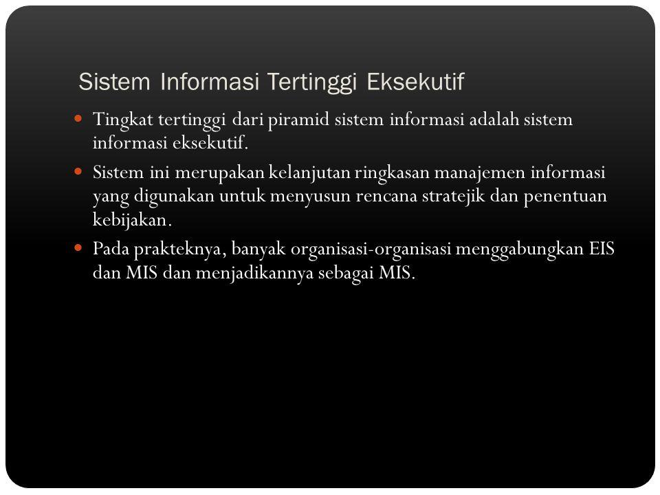 Sistem Informasi Tertinggi Eksekutif Tingkat tertinggi dari piramid sistem informasi adalah sistem informasi eksekutif. Sistem ini merupakan kelanjuta
