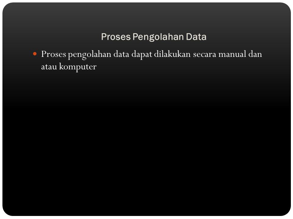 Proses Pengolahan Data Proses pengolahan data dapat dilakukan secara manual dan atau komputer