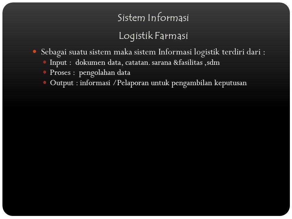 Sistem Informasi Logistik Farmasi Sebagai suatu sistem maka sistem Informasi logistik terdiri dari : Input : dokumen data, catatan. sarana &fasilitas,