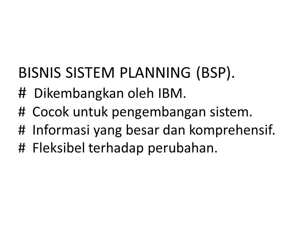 BISNIS SISTEM PLANNING (BSP). # Dikembangkan oleh IBM. # Cocok untuk pengembangan sistem. # Informasi yang besar dan komprehensif. # Fleksibel terhada