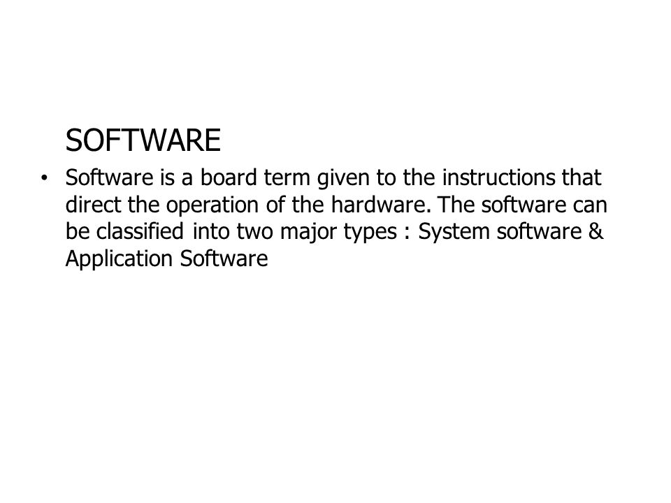 SOFTWARE Software is a board term given to the instructions that direct the operation of the hardware. The software can be classified into two major t
