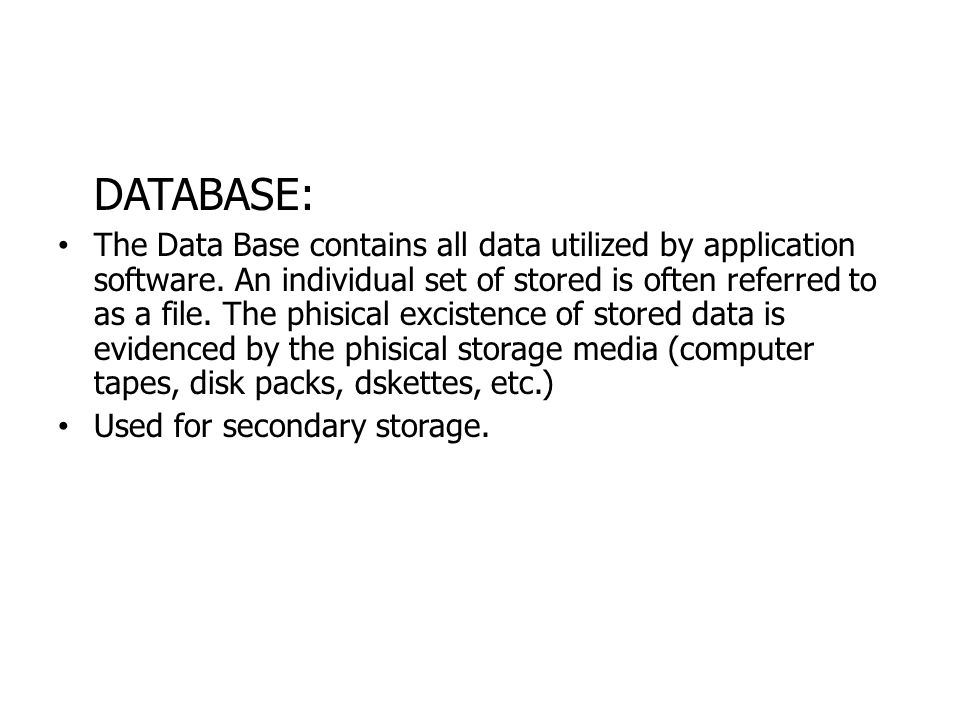 DATABASE: The Data Base contains all data utilized by application software. An individual set of stored is often referred to as a file. The phisical e
