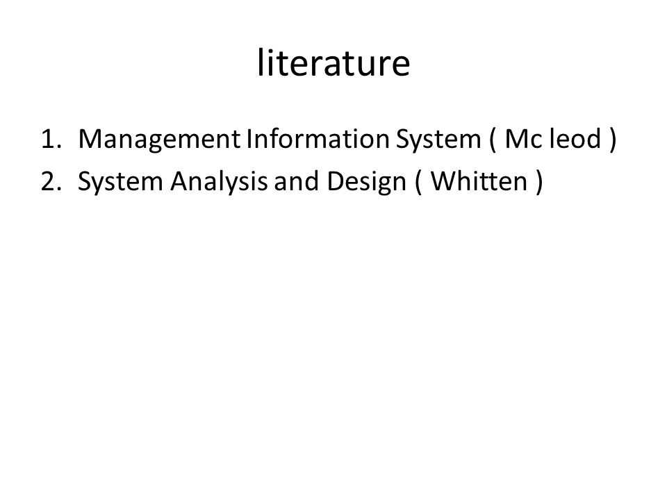 literature 1.Management Information System ( Mc leod ) 2.System Analysis and Design ( Whitten )