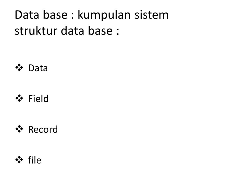 Data base : kumpulan sistem struktur data base :  Data  Field  Record  file