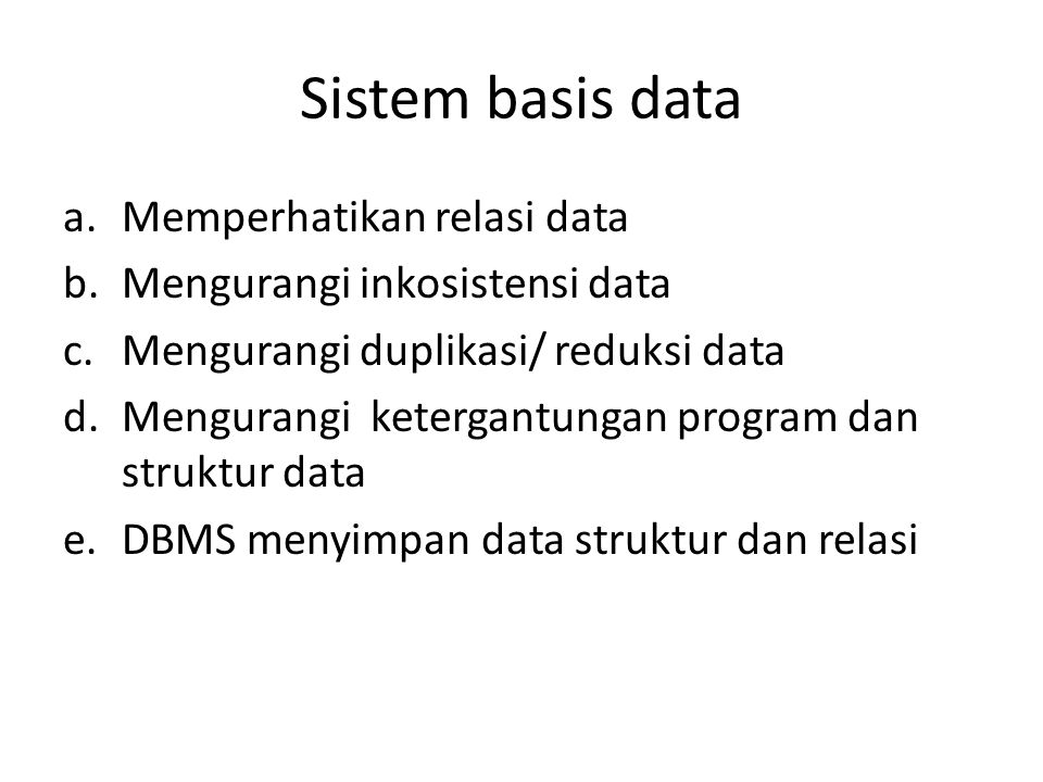 Sistem basis data a.Memperhatikan relasi data b.Mengurangi inkosistensi data c.Mengurangi duplikasi/ reduksi data d.Mengurangi ketergantungan program
