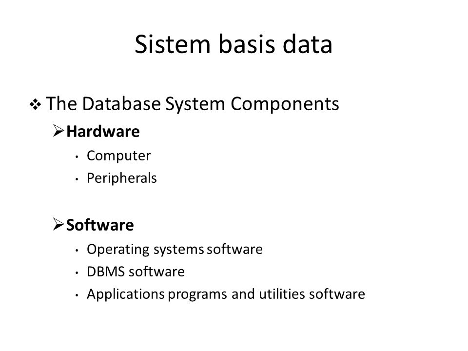  The Database System Components  Hardware Computer Peripherals  Software Operating systems software DBMS software Applications programs and utilities software