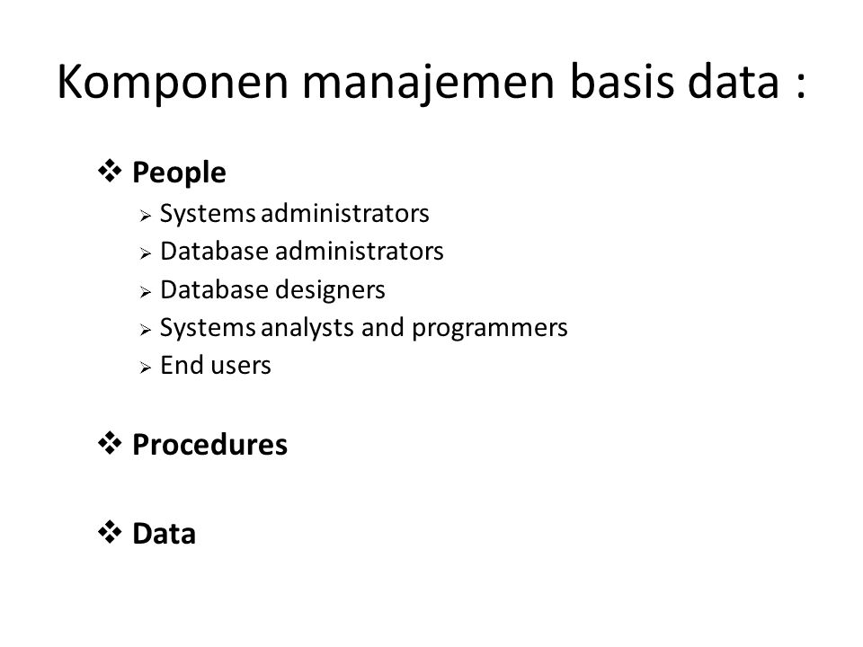 Komponen manajemen basis data :  People  Systems administrators  Database administrators  Database designers  Systems analysts and programmers  End users  Procedures  Data