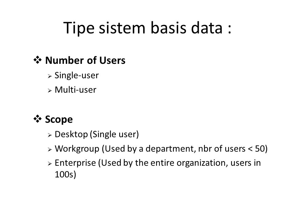 Tipe sistem basis data :  Number of Users  Single-user  Multi-user  Scope  Desktop (Single user)  Workgroup (Used by a department, nbr of users < 50)  Enterprise (Used by the entire organization, users in 100s)