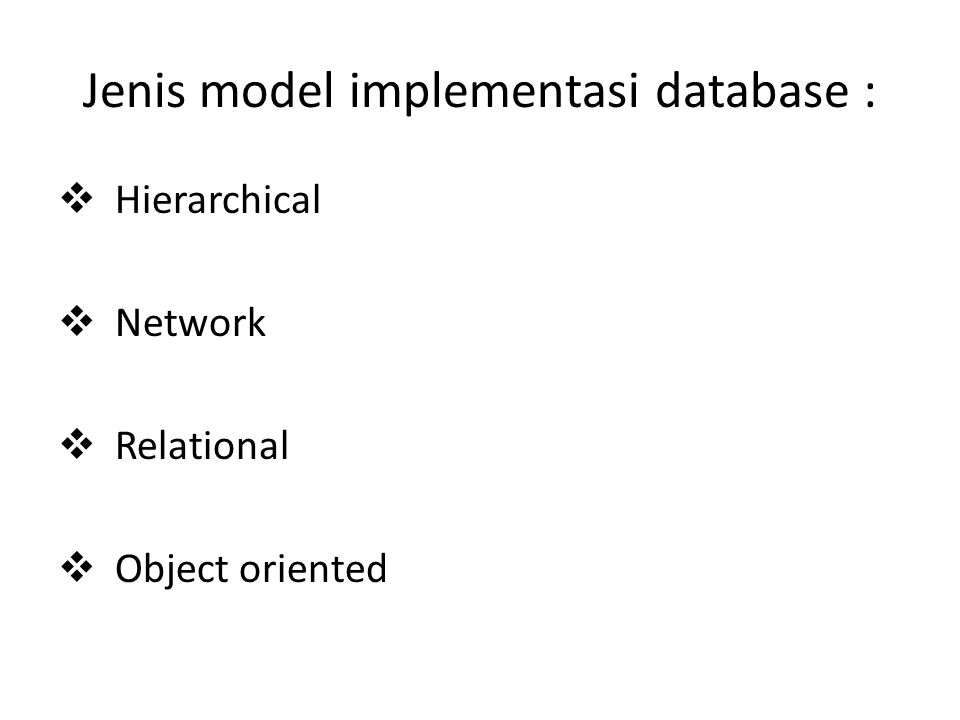 Jenis model implementasi database :  Hierarchical  Network  Relational  Object oriented
