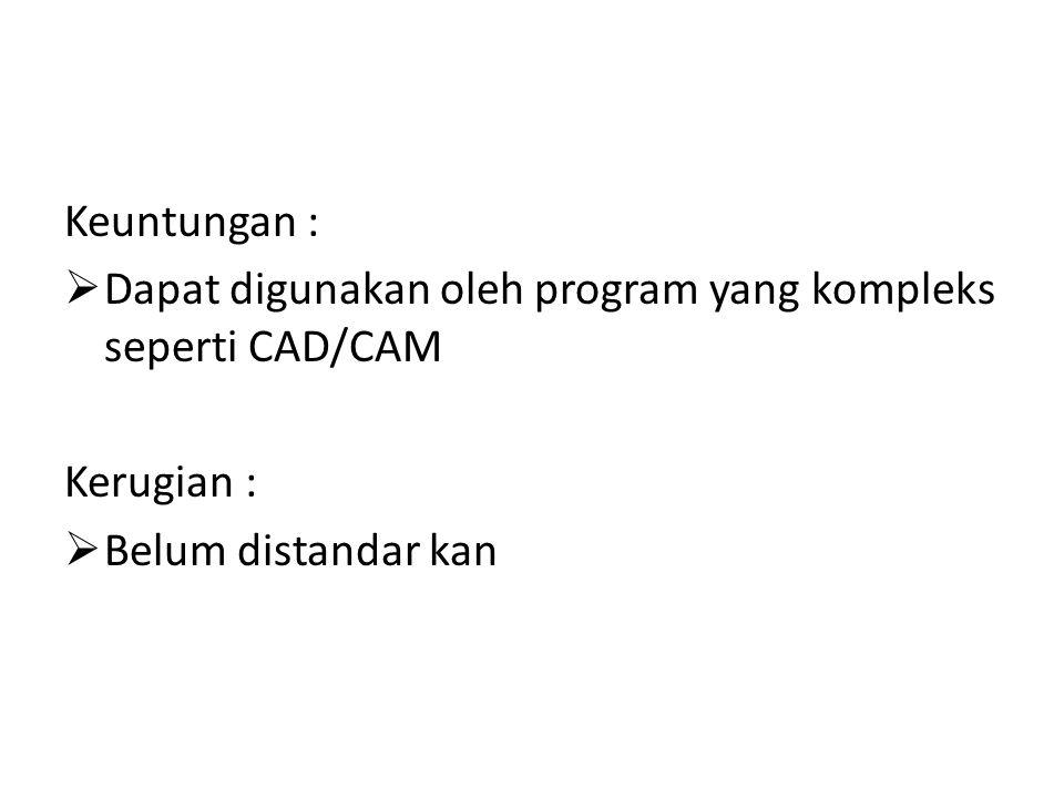 Keuntungan :  Dapat digunakan oleh program yang kompleks seperti CAD/CAM Kerugian :  Belum distandar kan