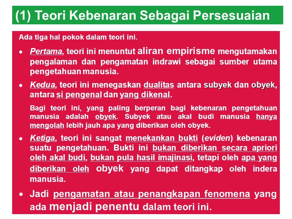 EMPAT TEORI KEBENARAN (Keraf dan Dua,2001), : (1) Teori Kebenaran Sebagai Persesuaian (the correspondence theory of truth), (2) Teori Kebenaran Sebagai Keteguhan (the coherence theory of truth), (3) Teori Pragmatis Tentang Kebenaran (the pragmatic theory of truth), dan (4) Teori Performative Tentang Kebenaran (the performative theory of truth).