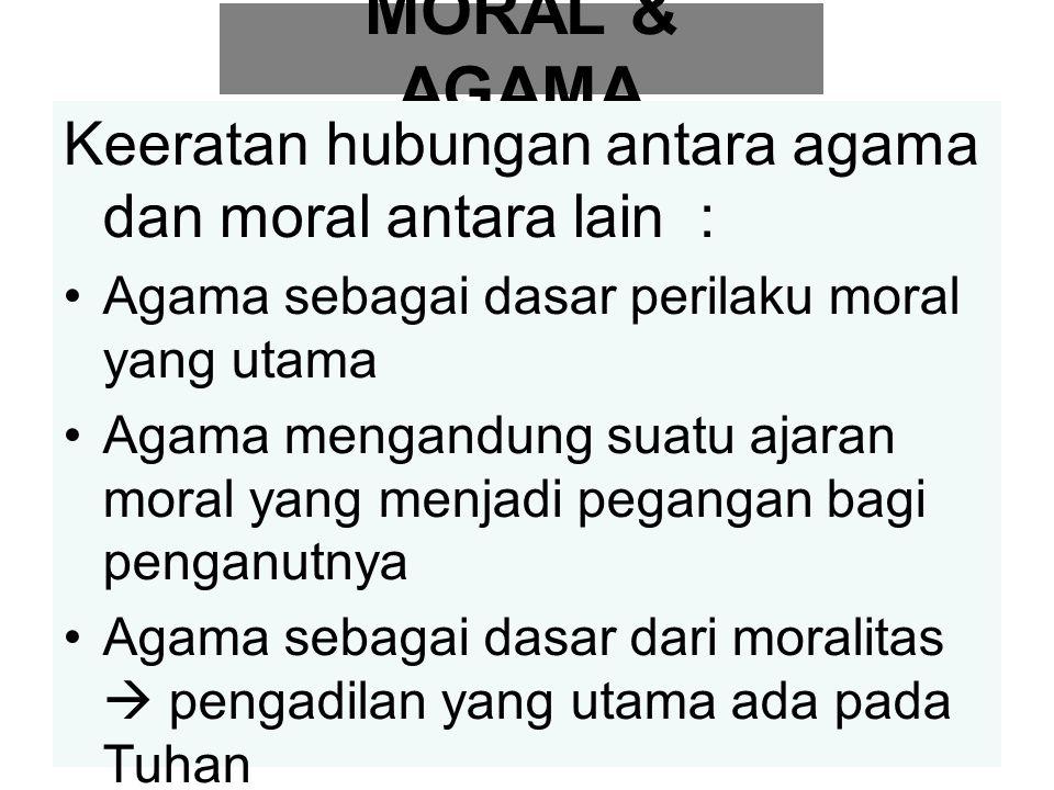 MORAL & AGAMA Keeratan hubungan antara agama dan moral antara lain : Agama sebagai dasar perilaku moral yang utama Agama mengandung suatu ajaran moral yang menjadi pegangan bagi penganutnya Agama sebagai dasar dari moralitas  pengadilan yang utama ada pada Tuhan