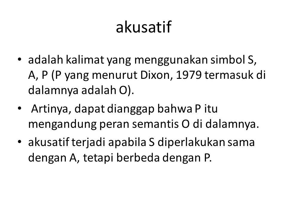akusatif adalah kalimat yang menggunakan simbol S, A, P (P yang menurut Dixon, 1979 termasuk di dalamnya adalah O). Artinya, dapat dianggap bahwa P it